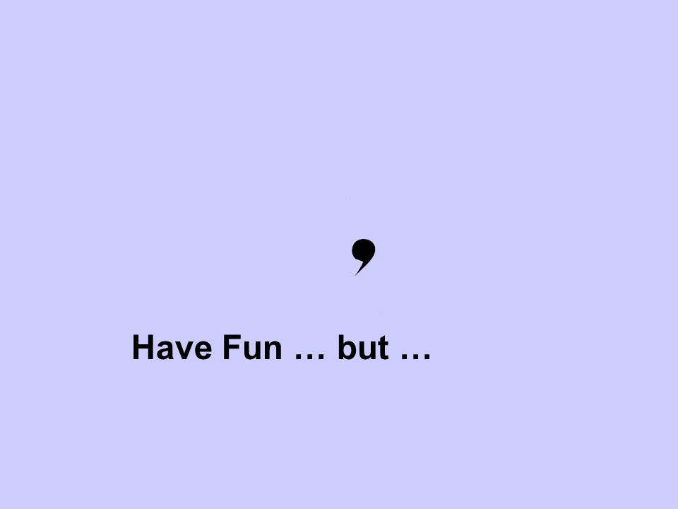 Have Fun … but …