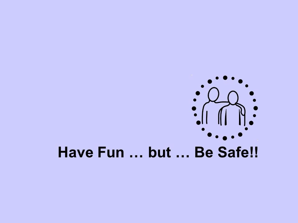Have Fun … but … Be Safe!!