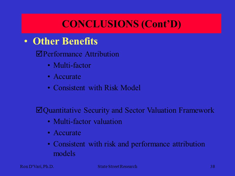 Ron D Vari, Ph.D.State Street Research37 CONCLUSIONS Comprehensive Multi-Factor Model  Intuitive Factors  High Fidelity Yield Curve Sensitivity Model  Detailed Sector/Benchmark Comparison Analysis (BCA)  Scenario Analysis (SA) and Optimization (SO) Uniform Measurement of Risk and Implementation of Market Views  Across Hundreds of Portfolios with Different Benchmarks and Investment Objectives  Consistent Reporting