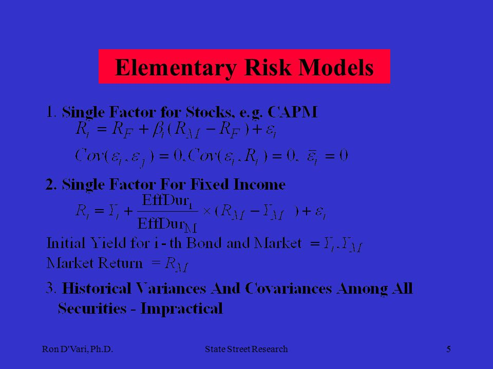 Ron D Vari, Ph.D.State Street Research4  Factor Move Estimation and Monitoring  Factor Return Attribution Consistent with Risk Measurement  Relative Valuation  Investment Process Honing  Benchmark Setting/Improvement  Guideline/Mandate Improvements  Strategic Asset Allocation  Tactical Asset Allocation  Overlay Risk Hedges Ex-Post Market Move Monitoring and Decomposition Feedback Into The Investment Process