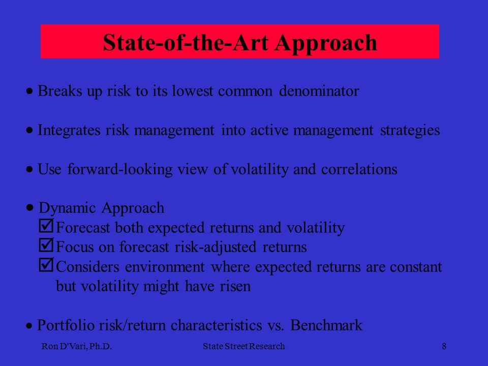 Ron D Vari, Ph.D.State Street Research8  Breaks up risk to its lowest common denominator  Integrates risk management into active management strategies  Use forward-looking view of volatility and correlations  Dynamic Approach  Forecast both expected returns and volatility  Focus on forecast risk-adjusted returns  Considers environment where expected returns are constant but volatility might have risen  Portfolio risk/return characteristics vs.