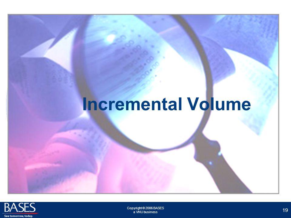 Copyright © 2006 BASES a VNU business 19 Incremental Volume