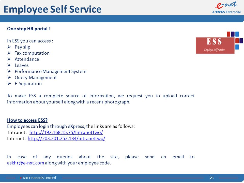 e-Nxt Financials Limited 23 Employee Self Service One stop HR portal ! In ESS you can access :  Pay slip  Tax computation  Attendance  Leaves  Pe