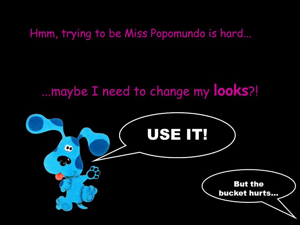 Hmm, trying to be Miss Popomundo is hard......maybe I need to change my looks ?.