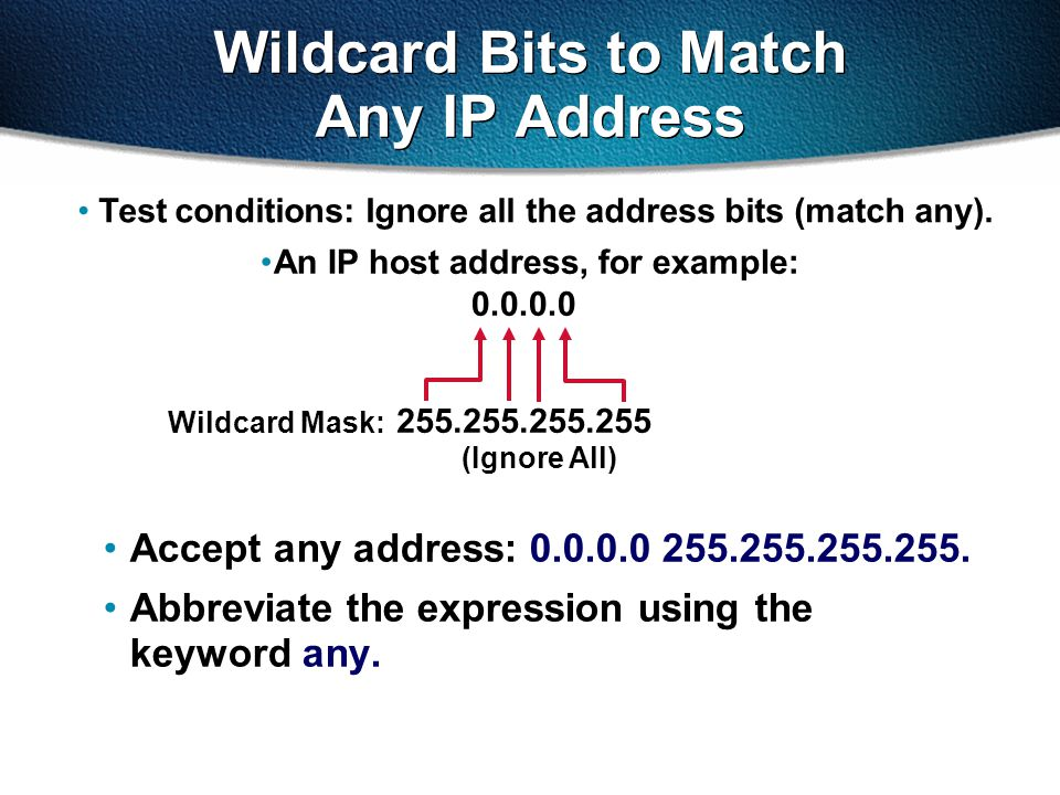 Accept any address: 0.0.0.0 255.255.255.255. Abbreviate the expression using the keyword any. Test conditions: Ignore all the address bits (match any)