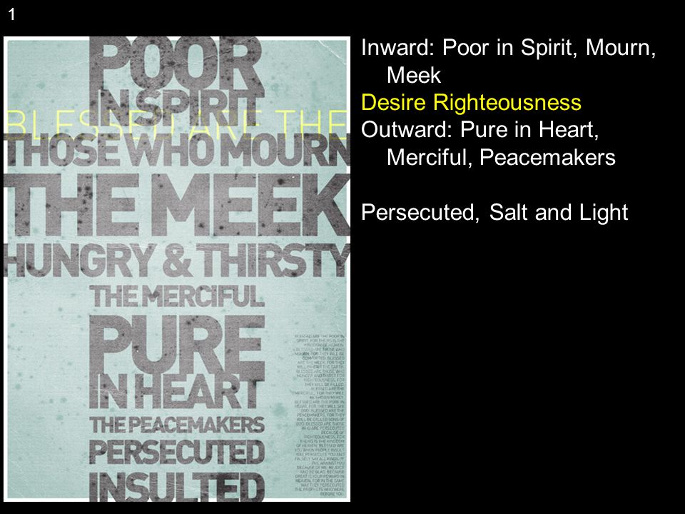Inward: Poor in Spirit, Mourn, Meek Desire Righteousness Outward: Pure in Heart, Merciful, Peacemakers Persecuted, Salt and Light 1