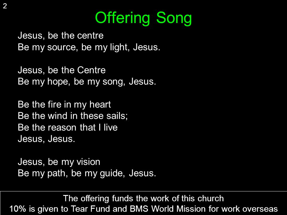Offering Song Jesus, be the centre Be my source, be my light, Jesus.