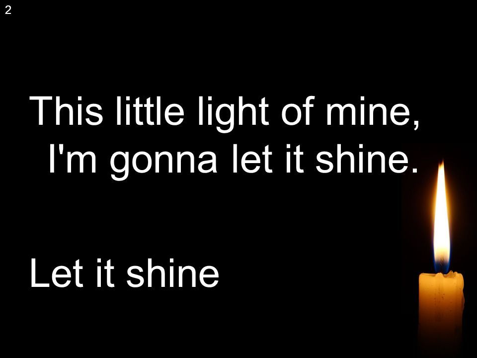 This little light of mine, I m gonna let it shine. Let it shine 2