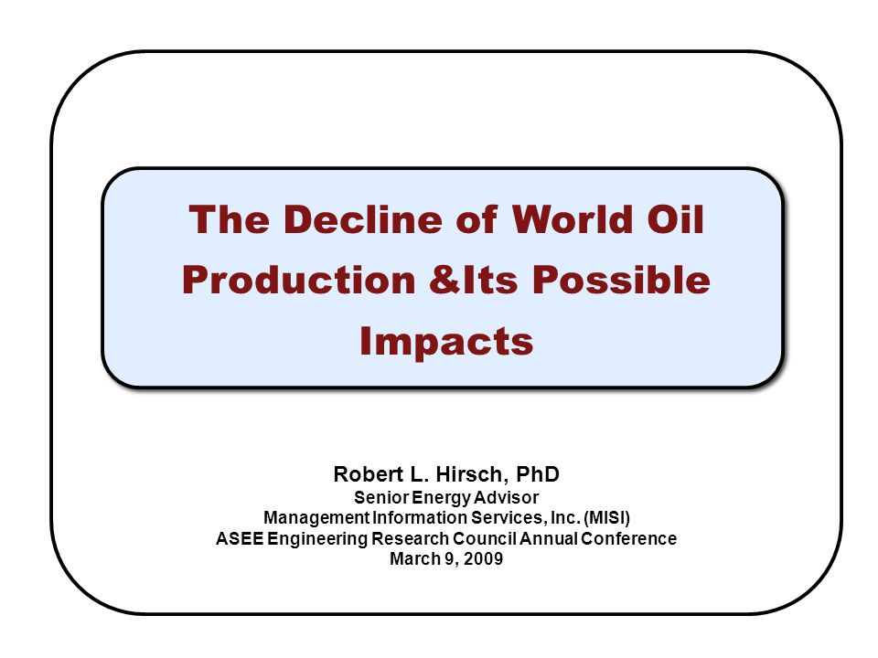 The Decline of World Oil Production &Its Possible Impacts Robert L.