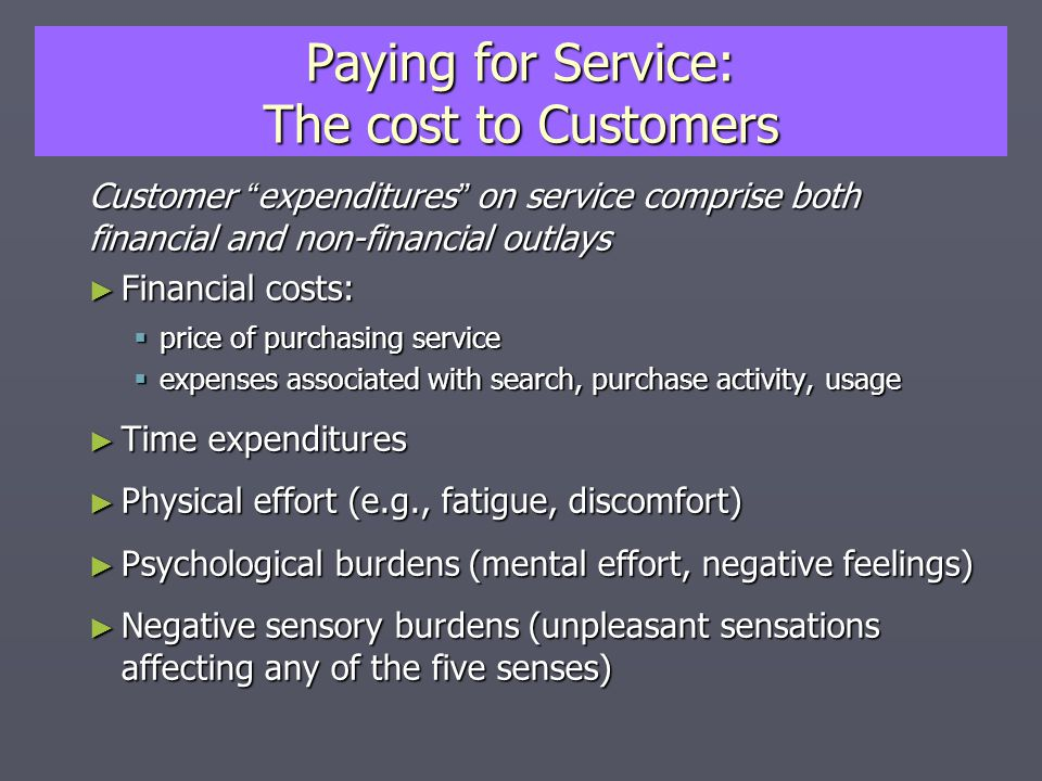 Paying for Service: The cost to Customers Customer expenditures on service comprise both financial and non-financial outlays ► Financial costs:  price of purchasing service  expenses associated with search, purchase activity, usage ► Time expenditures ► Physical effort (e.g., fatigue, discomfort) ► Psychological burdens (mental effort, negative feelings) ► Negative sensory burdens (unpleasant sensations affecting any of the five senses)