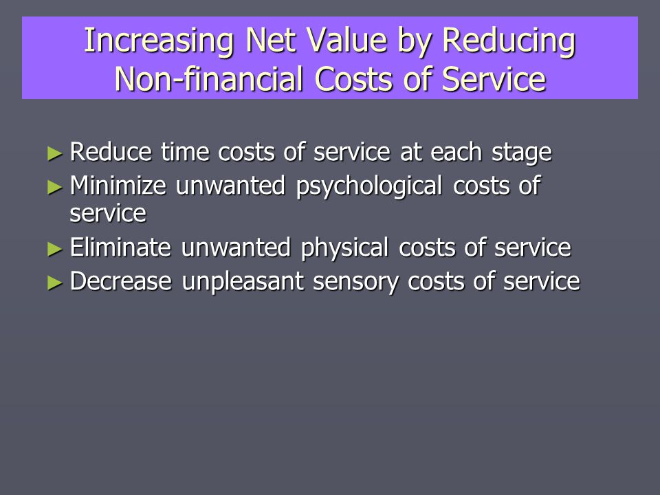 Increasing Net Value by Reducing Non-financial Costs of Service ► Reduce time costs of service at each stage ► Minimize unwanted psychological costs of service ► Eliminate unwanted physical costs of service ► Decrease unpleasant sensory costs of service