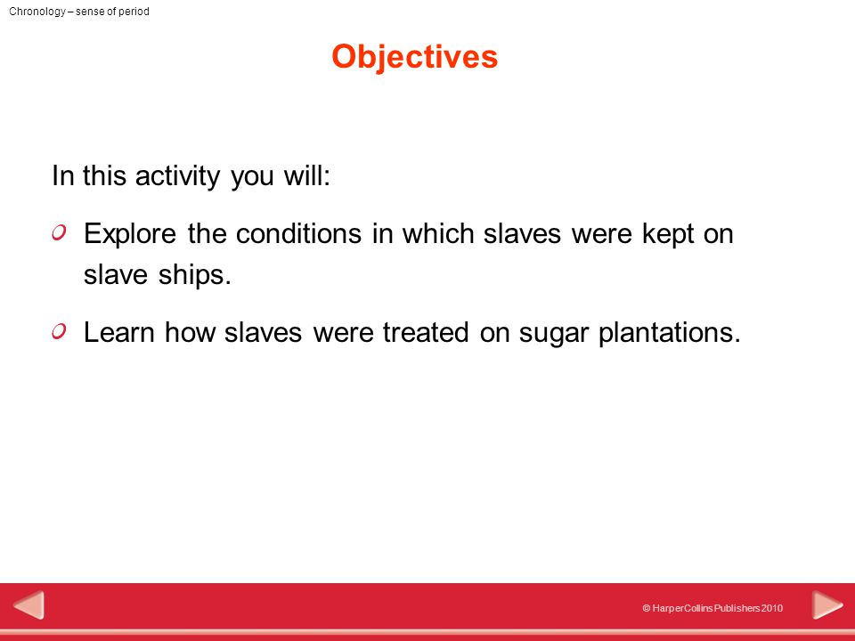 © HarperCollins Publishers 2010 Chronology – sense of period Objectives In this activity you will: Explore the conditions in which slaves were kept on slave ships.