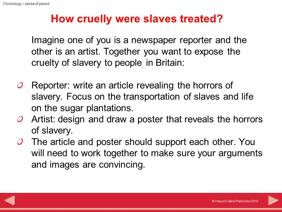 © HarperCollins Publishers 2010 Chronology – sense of period How cruelly were slaves treated.