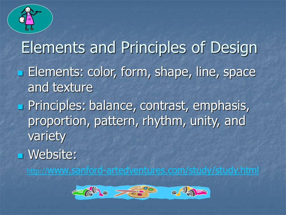 Elements and Principles of Design Elements: color, form, shape, line, space and texture Elements: color, form, shape, line, space and texture Principles: balance, contrast, emphasis, proportion, pattern, rhythm, unity, and variety Principles: balance, contrast, emphasis, proportion, pattern, rhythm, unity, and variety Website: Website: http:// www.sanford-artedventures.com/study/study.html
