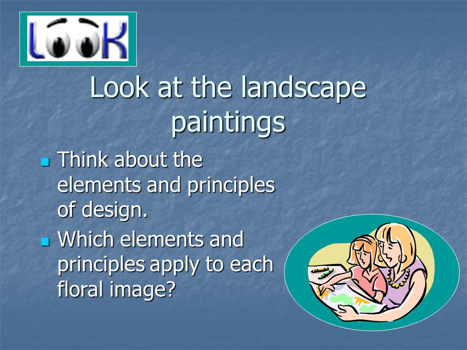 Look at the landscape paintings Think about the elements and principles of design.