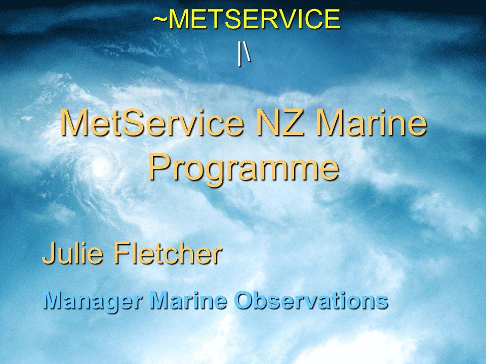 ~METSERVICE |\ MetService NZ Marine Programme ~METSERVICE |\ MetService NZ Marine Programme Julie Fletcher Manager Marine Observations