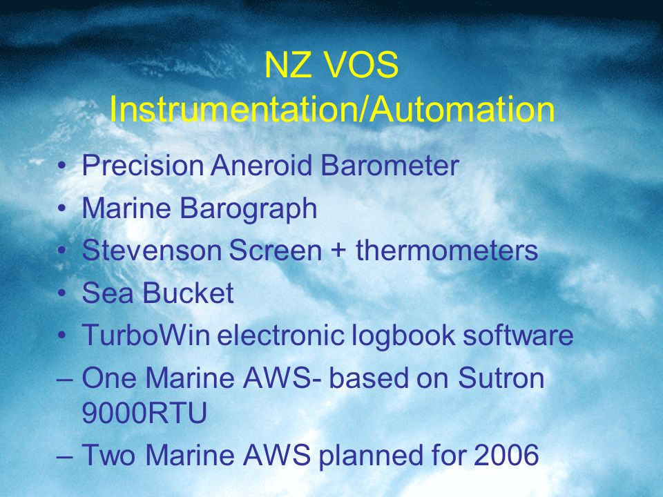 NZ VOS Instrumentation/Automation Precision Aneroid Barometer Marine Barograph Stevenson Screen + thermometers Sea Bucket TurboWin electronic logbook software –One Marine AWS- based on Sutron 9000RTU –Two Marine AWS planned for 2006