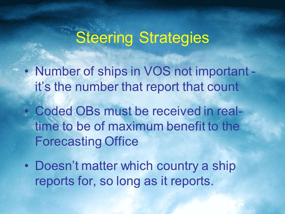 Steering Strategies Number of ships in VOS not important - it's the number that report that count Coded OBs must be received in real- time to be of maximum benefit to the Forecasting Office Doesn't matter which country a ship reports for, so long as it reports.