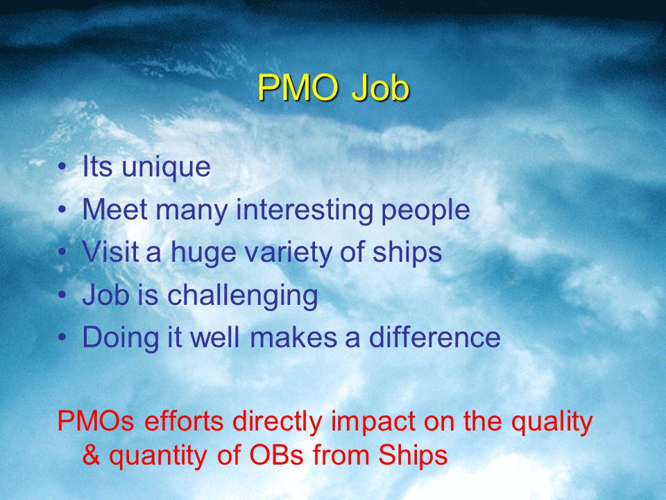 PMO Job Its unique Meet many interesting people Visit a huge variety of ships Job is challenging Doing it well makes a difference PMOs efforts directly impact on the quality & quantity of OBs from Ships