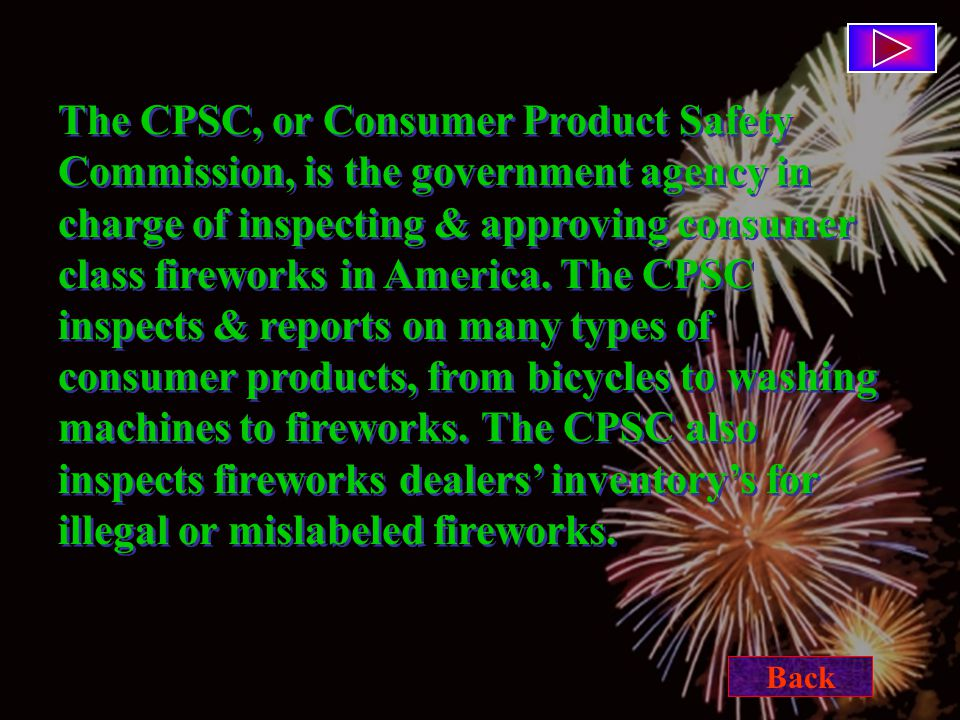 The CPSC, or Consumer Product Safety Commission, is the government agency in charge of inspecting & approving consumer class fireworks in America.