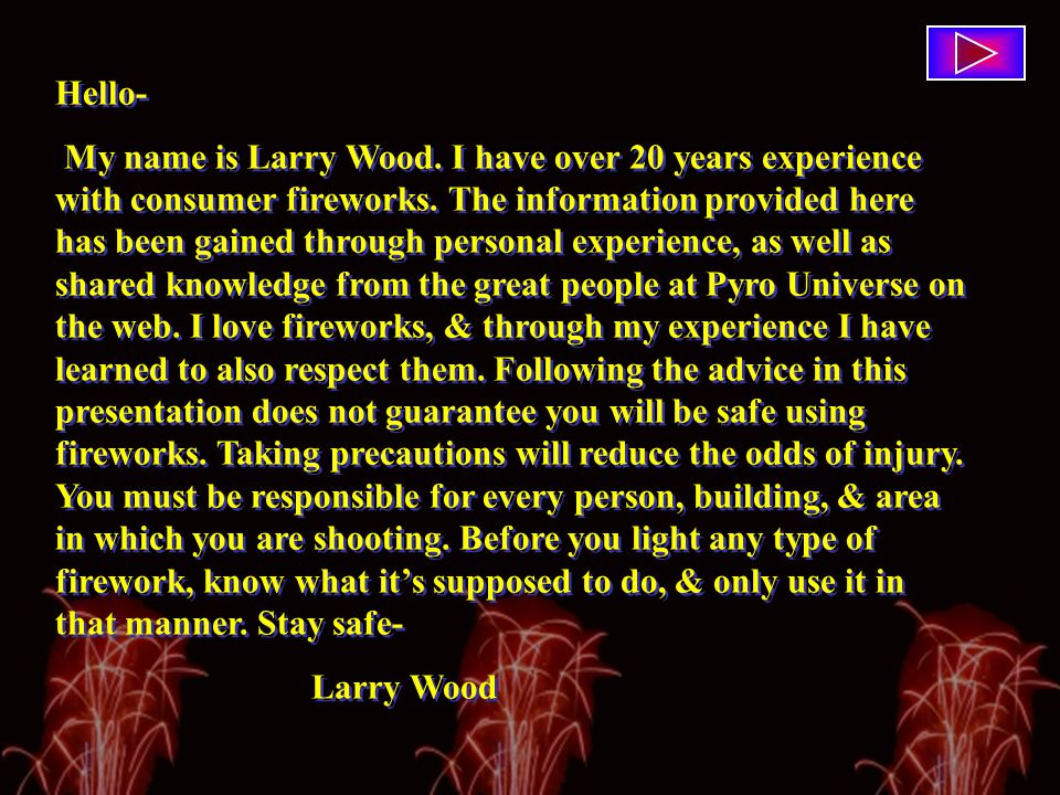 Hello- My name is Larry Wood. I have over 20 years experience with consumer fireworks.