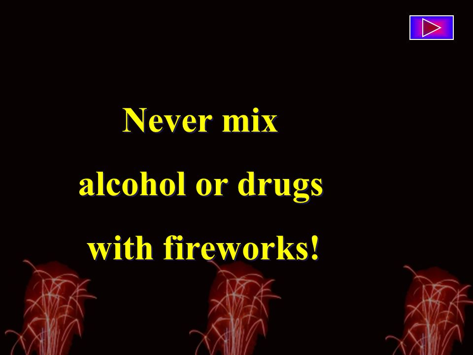 Never mix alcohol or drugs with fireworks! Never mix alcohol or drugs with fireworks!