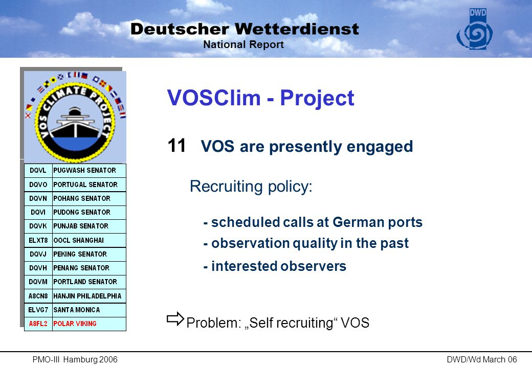 "VOSClim - Project 11 VOS are presently engaged Recruiting policy: - scheduled calls at German ports - observation quality in the past - interested observers National Report  Problem: ""Self recruiting VOS PMO-III Hamburg 2006DWD/Wd March 06"