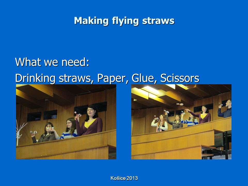 Košice 2013 Making flying straws What we need: Drinking straws, Paper, Glue, Scissors