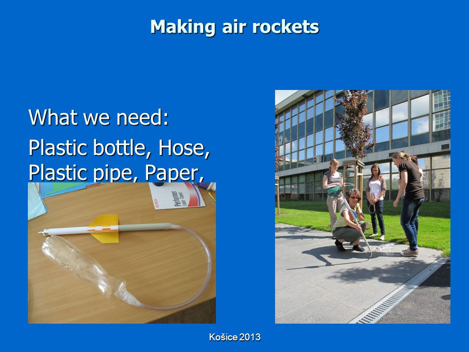 Košice 2013 What we need: Plastic bottle, Hose, Plastic pipe, Paper, Glue, Scotch tape, Scissors Making air rockets