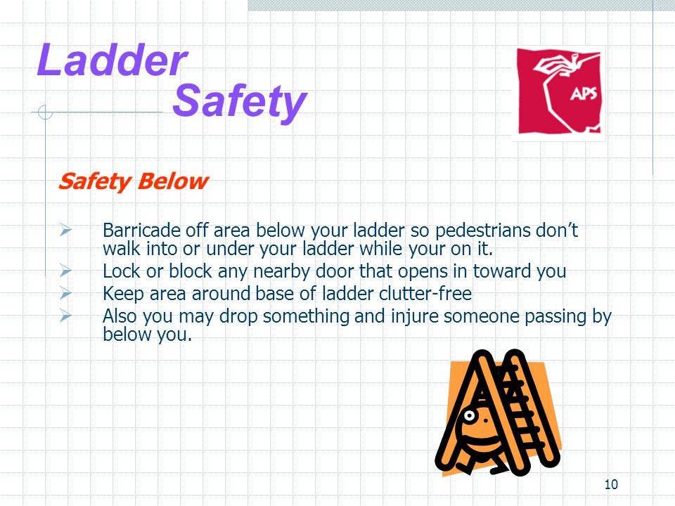 10 Ladder Safety Safety Below  Barricade off area below your ladder so pedestrians don't walk into or under your ladder while your on it.