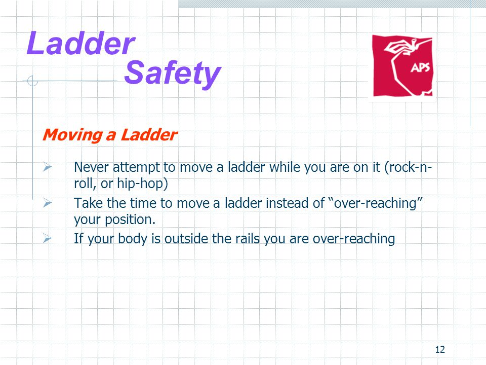 12 Ladder Safety Moving a Ladder  Never attempt to move a ladder while you are on it (rock-n- roll, or hip-hop)  Take the time to move a ladder instead of over-reaching your position.