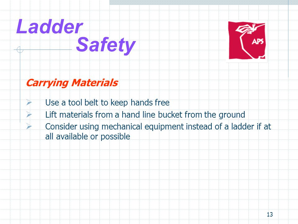 13 Ladder Safety Carrying Materials  Use a tool belt to keep hands free  Lift materials from a hand line bucket from the ground  Consider using mechanical equipment instead of a ladder if at all available or possible