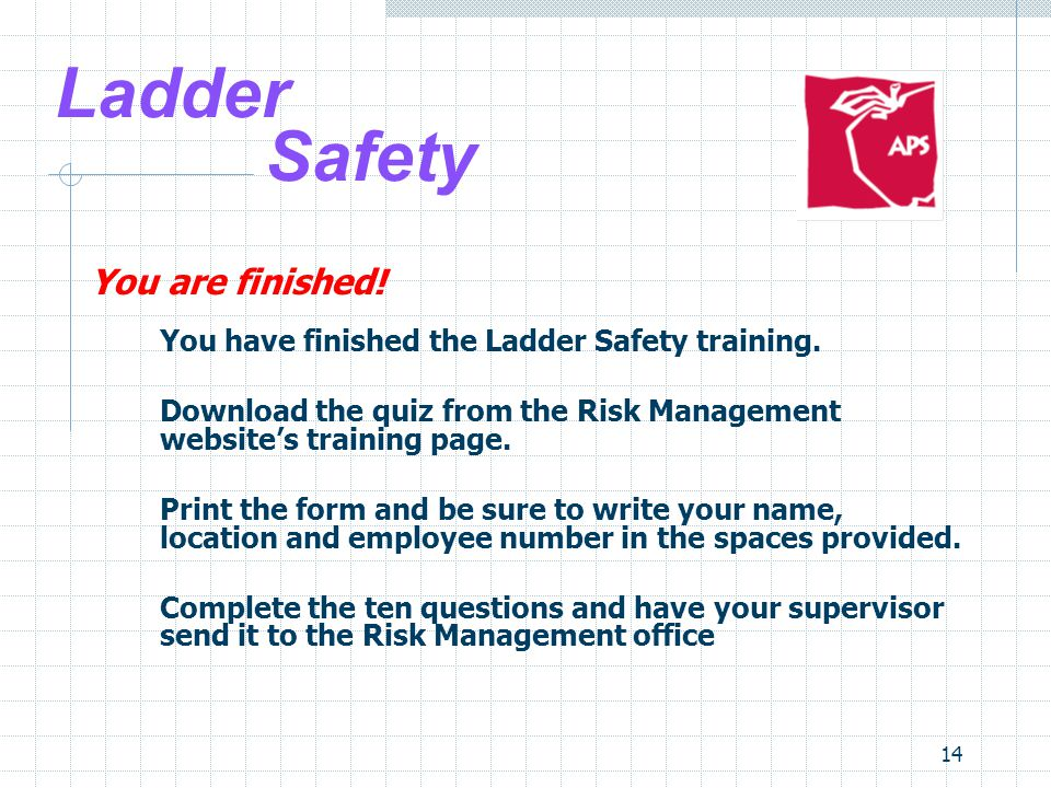 14 Ladder Safety You are finished. You have finished the Ladder Safety training.