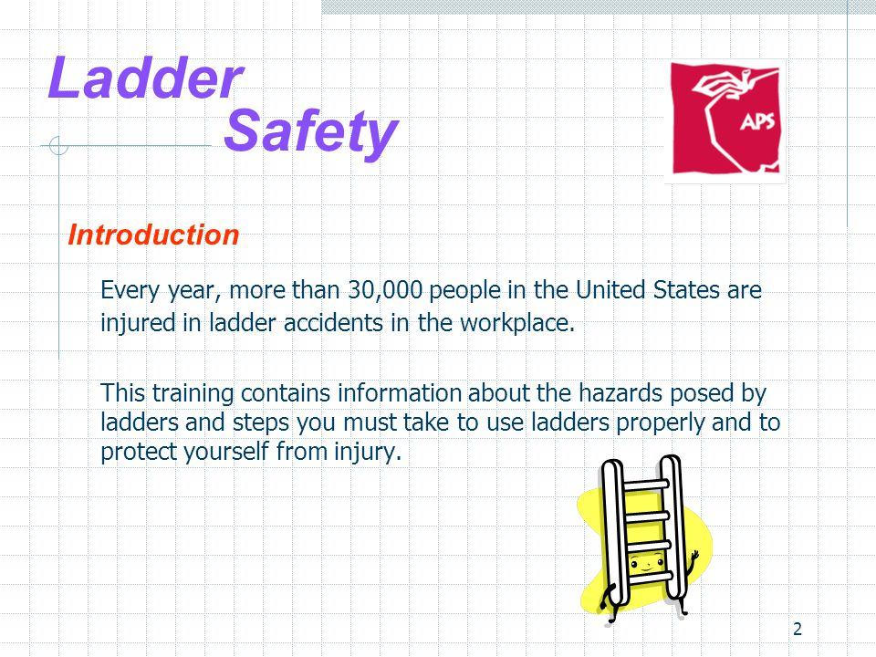 2 Ladder Safety Introduction Every year, more than 30,000 people in the United States are injured in ladder accidents in the workplace.