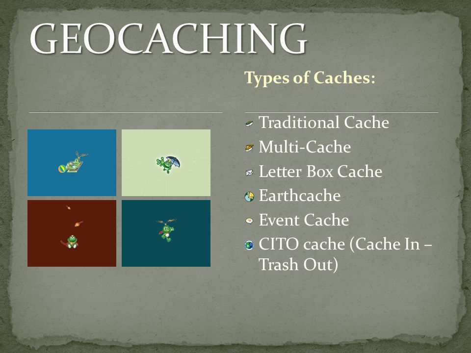 Traditional Cache Multi-Cache Letter Box Cache Earthcache Event Cache CITO cache (Cache In – Trash Out) Types of Caches: