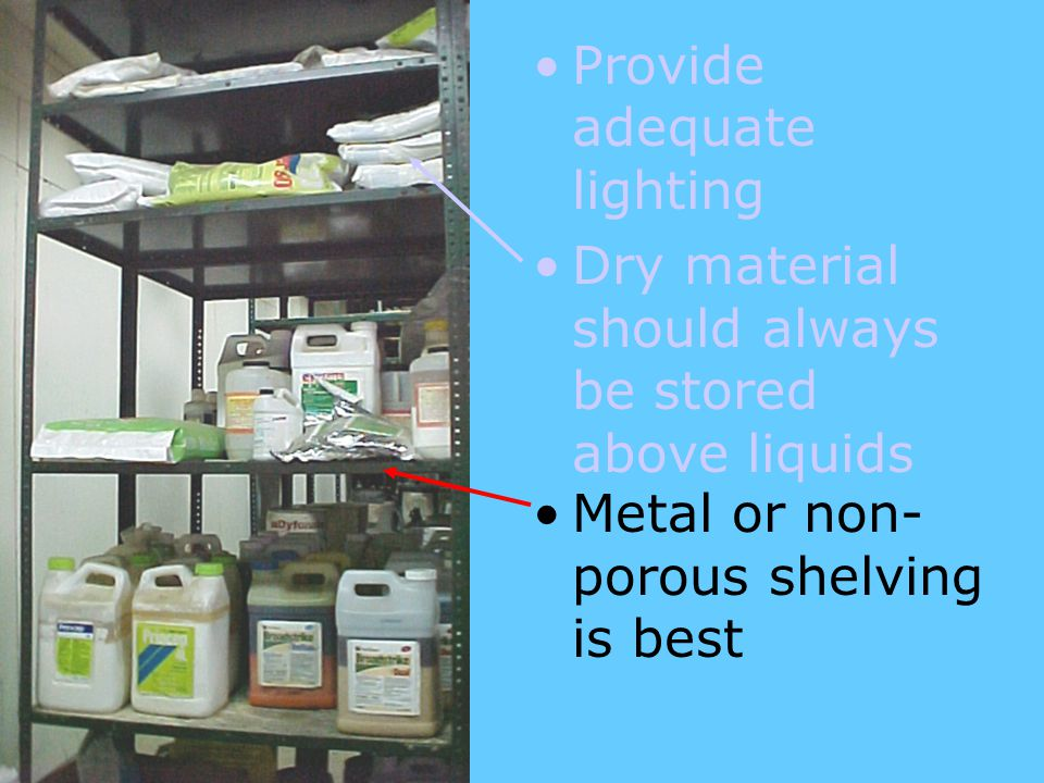 Metal or non- porous shelving is best Provide adequate lighting Dry material should always be stored above liquids