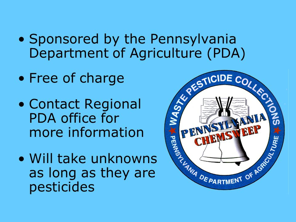 Sponsored by the Pennsylvania Department of Agriculture (PDA) Free of charge Contact Regional PDA office for more information Will take unknowns as long as they are pesticides