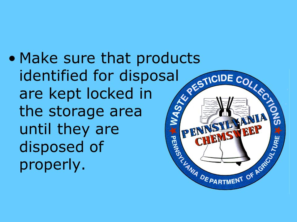 Make sure that products identified for disposal are kept locked in the storage area until they are disposed of properly.