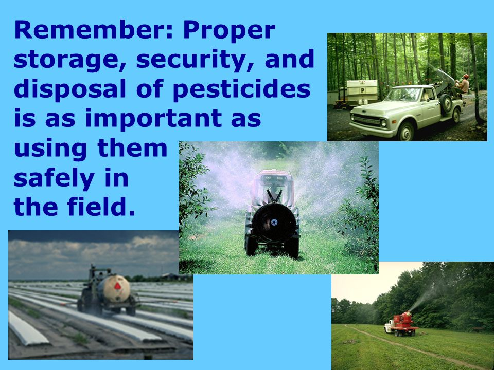 Remember: Proper storage, security, and disposal of pesticides is as important as using them safely in the field.
