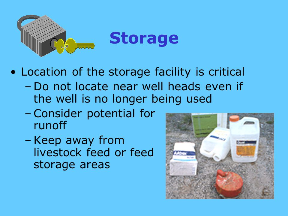 Storage Location of the storage facility is critical –Do not locate near well heads even if the well is no longer being used –Consider potential for runoff –Keep away from livestock feed or feed storage areas