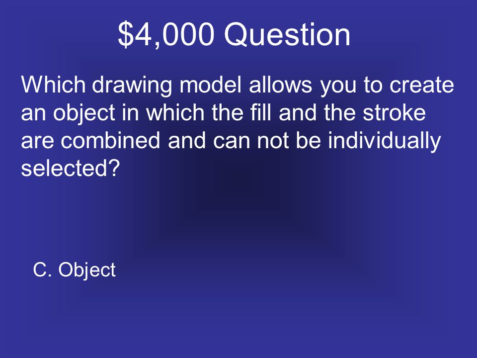 $4,000 Question Which drawing model allows you to create an object in which the fill and the stroke are combined and can not be individually selected.