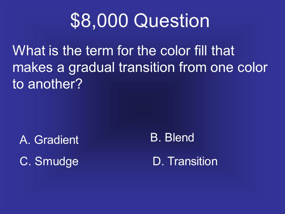 $8,000 Question What is the term for the color fill that makes a gradual transition from one color to another.