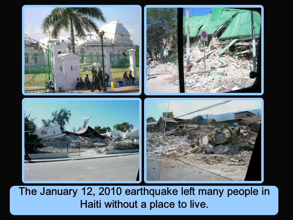 The January 12, 2010 earthquake left many people in Haiti without a place to live.