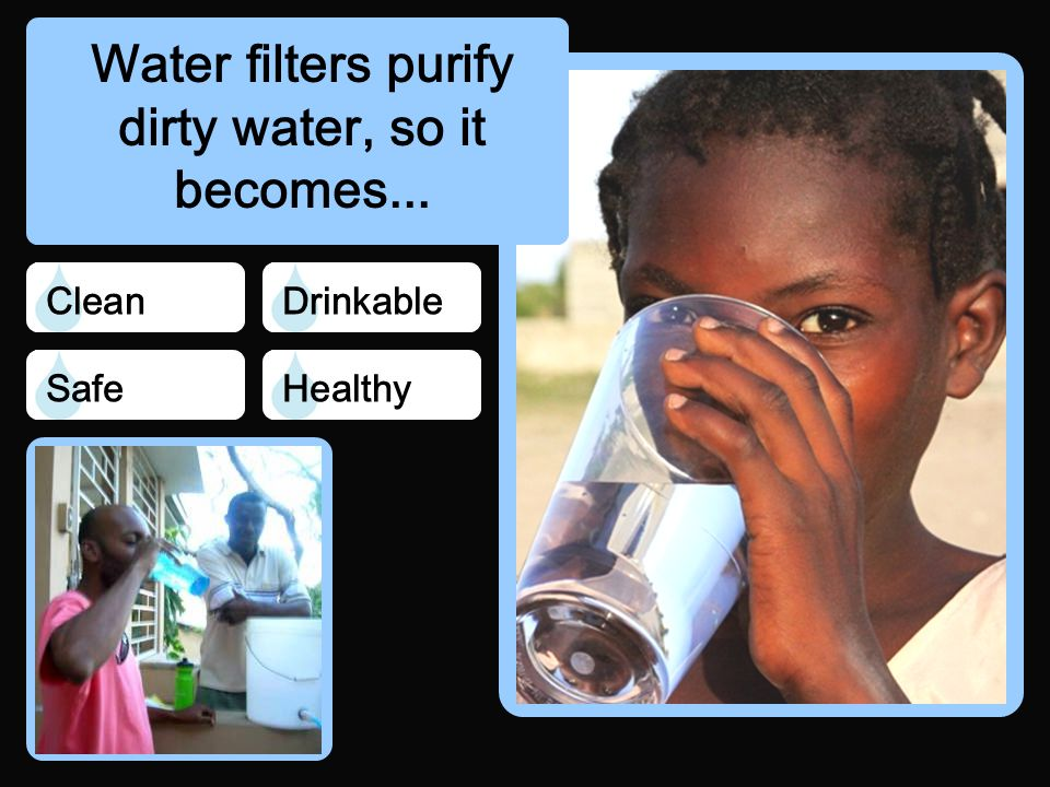 Water filters purify dirty water, so it becomes... Safe CleanDrinkable Healthy