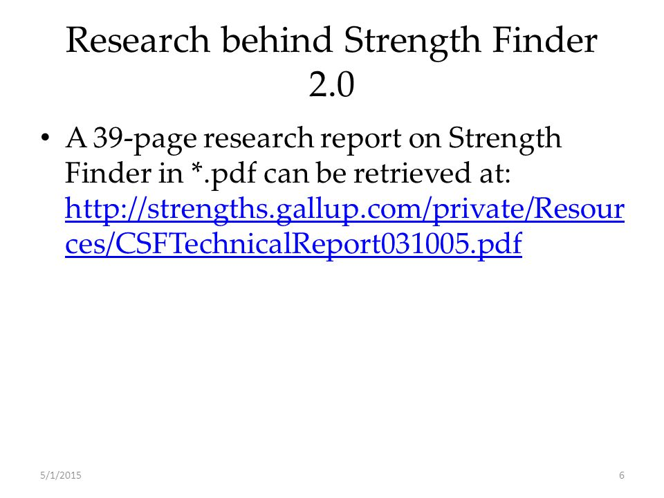 Research behind Strength Finder 2.0 A 39-page research report on Strength Finder in *.pdf can be retrieved at: http://strengths.gallup.com/private/Resour ces/CSFTechnicalReport031005.pdf http://strengths.gallup.com/private/Resour ces/CSFTechnicalReport031005.pdf 5/1/20156
