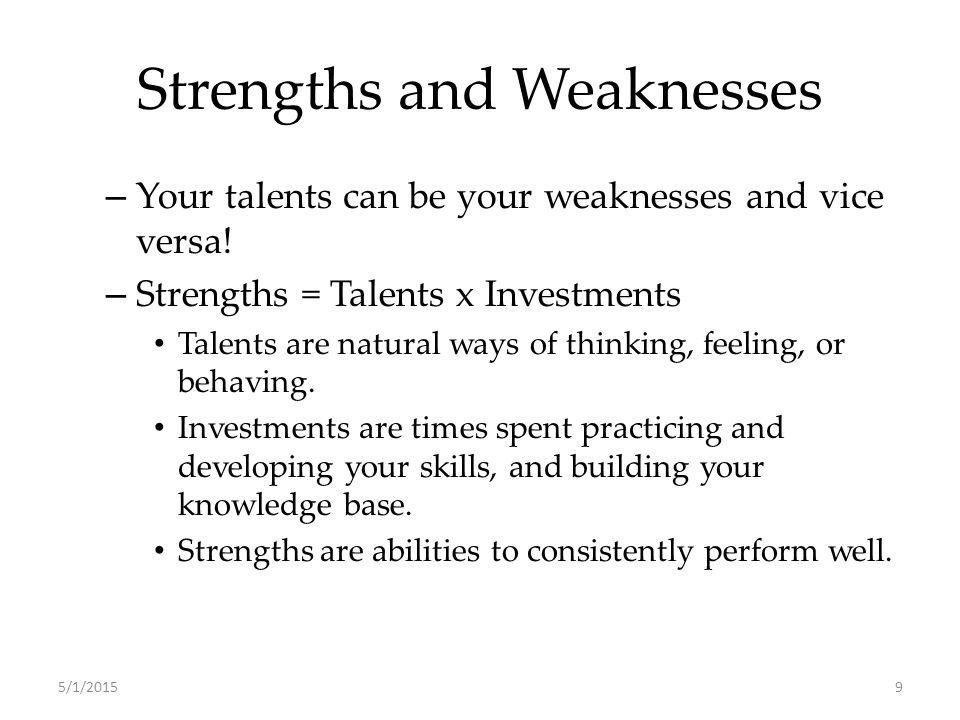 Strengths and Weaknesses – Your talents can be your weaknesses and vice versa.