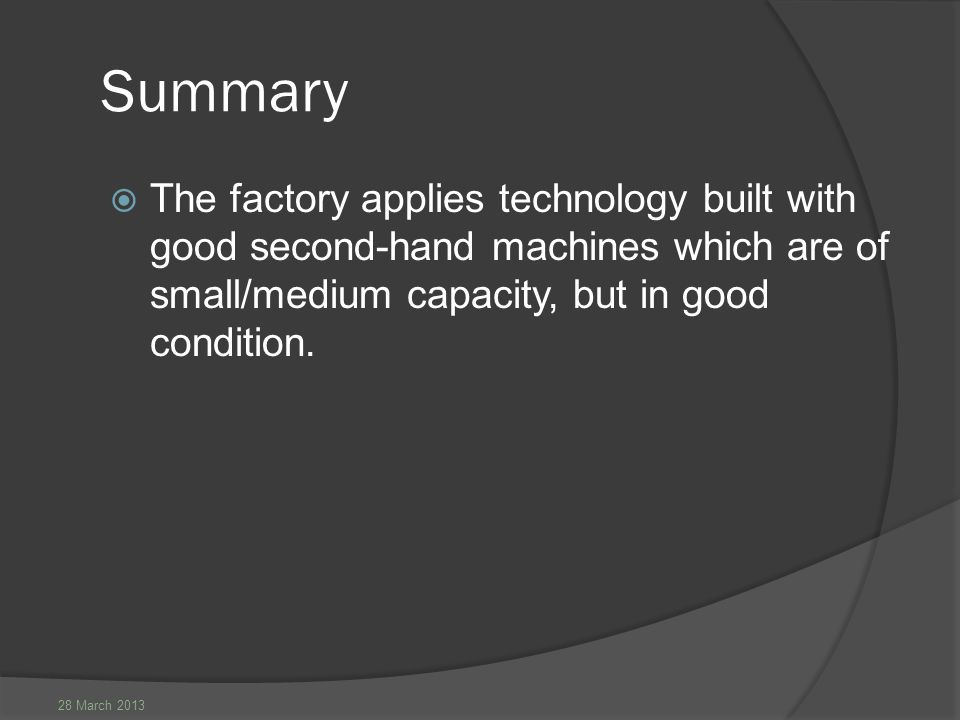 28 March 2013 Summary  The factory applies technology built with good second-hand machines which are of small/medium capacity, but in good condition.