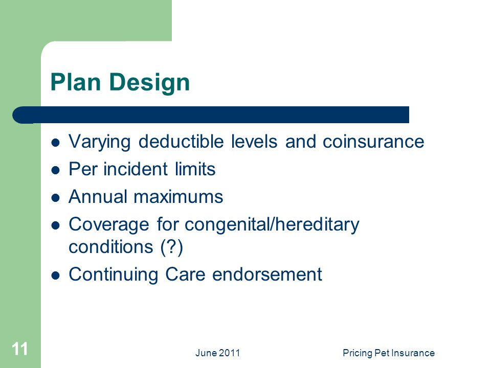 June 2011Pricing Pet Insurance 11 Plan Design Varying deductible levels and coinsurance Per incident limits Annual maximums Coverage for congenital/hereditary conditions ( ) Continuing Care endorsement