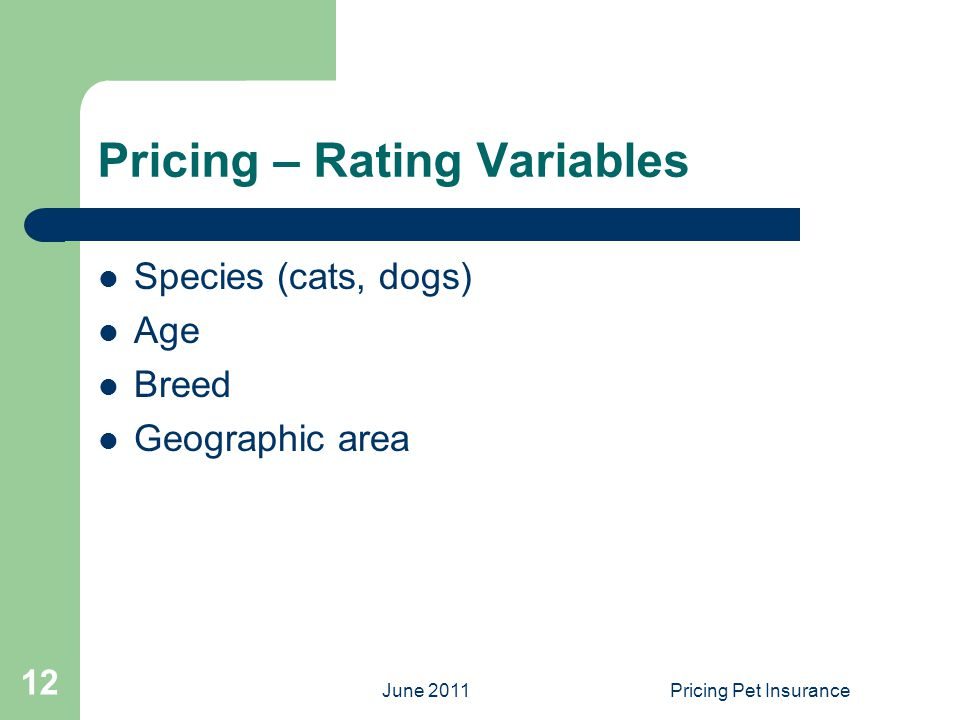June 2011Pricing Pet Insurance 12 Pricing – Rating Variables Species (cats, dogs) Age Breed Geographic area