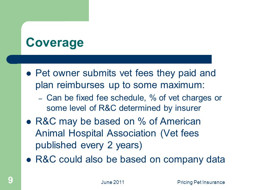 June 2011Pricing Pet Insurance 9 Coverage Pet owner submits vet fees they paid and plan reimburses up to some maximum: – Can be fixed fee schedule, % of vet charges or some level of R&C determined by insurer R&C may be based on % of American Animal Hospital Association (Vet fees published every 2 years) R&C could also be based on company data